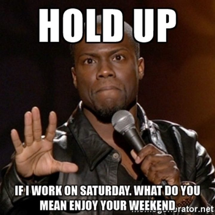 """101 Saturday Memes - """"Hold up. If I work on Saturday. What do you mean """"enjoy your weekend""""."""""""