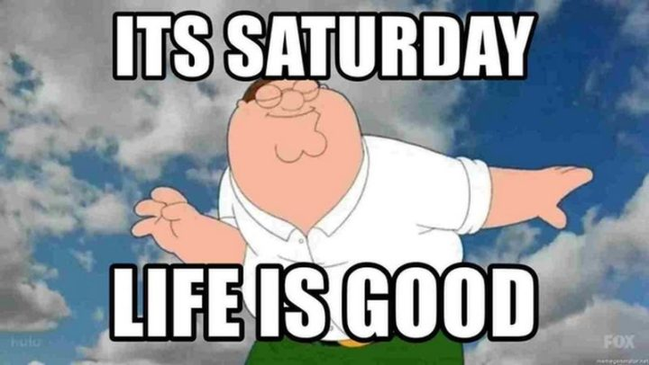 "101 Saturday Memes - ""It's Saturday. Life is good."""