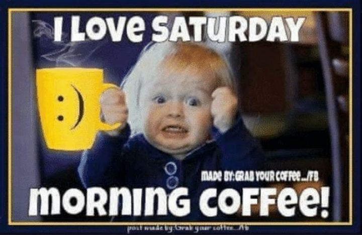 "101 Saturday Memes - ""I love Saturday morning coffee!"""
