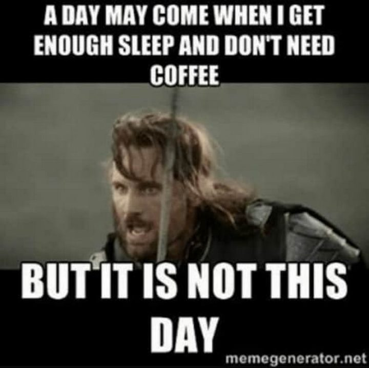 """101 Saturday Memes - """"A day may come when I get enough sleep and don't need coffee but it is not this day."""""""