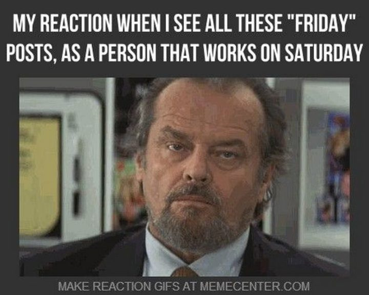"""101 Saturday Memes - """"My reaction when I see all these """"Friday"""" posts, as a person that works on Saturday."""""""