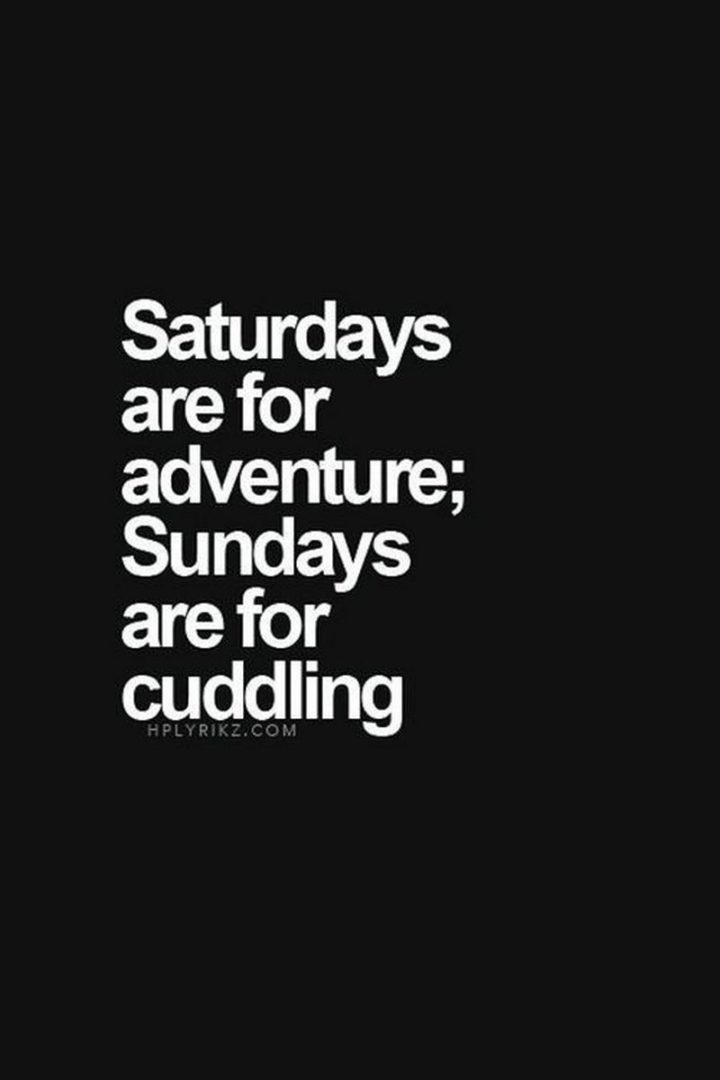 "101 Saturday Memes - ""Saturdays are for adventure; Sundays are for cuddling."""