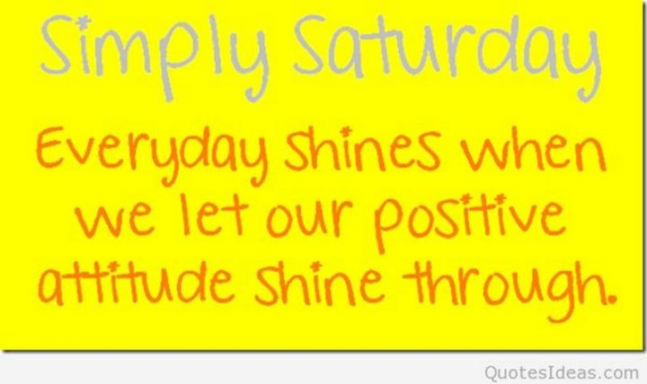 """101 Saturday Memes - """"Simply Saturday. Every day shines when we let our positive attitude shine through."""""""