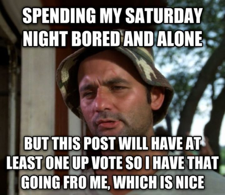 """101 Saturday Memes - """"Spending my Saturday night bored and alone but this post will have at least one upvote so I have that going for me, which is nice."""""""