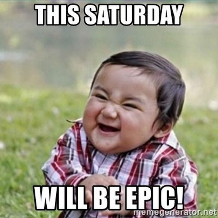 """101 Saturday Memes - """"This Saturday will be epic!"""""""