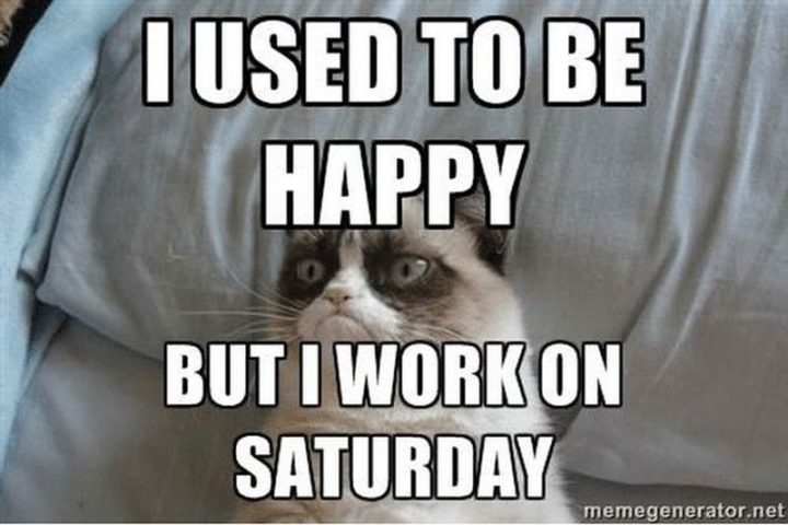 """101 Saturday Memes - """"I used to be happy but I work on Saturday."""""""
