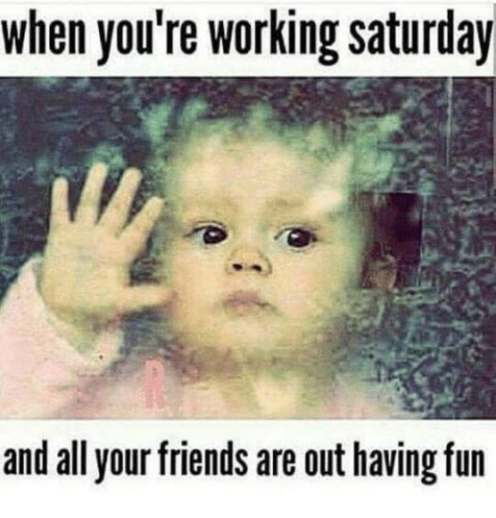 """101 Saturday Memes - """"When you're working Saturday and all your friends are out having fun."""""""