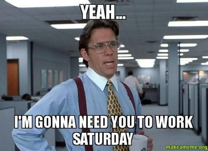 """101 Saturday Memes - """"Yeah...I'm gonna need you to work Saturday."""""""