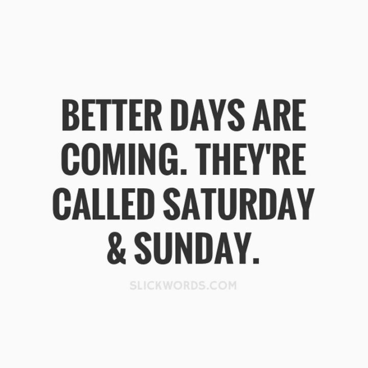 """59 Saturday Quotes - """"Better days are coming. They are called Saturday and Sunday."""" - Unknown"""