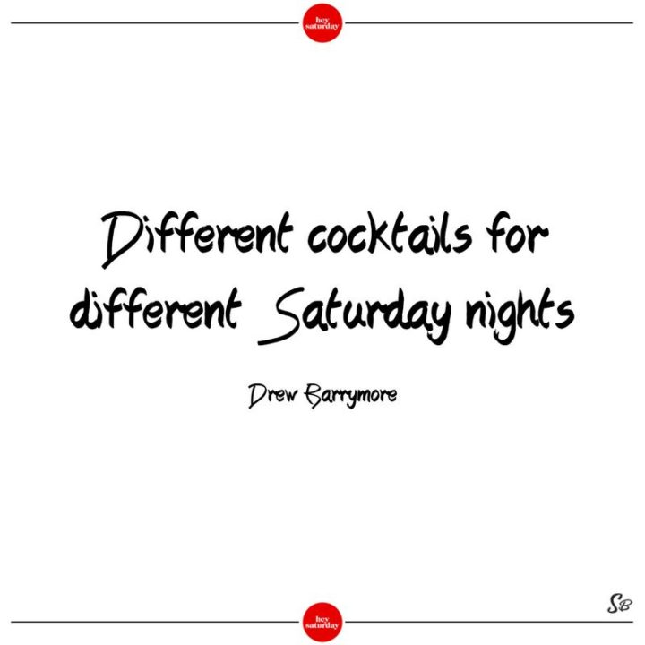 """59 Saturday Quotes - """"Different cocktails for different Saturday nights."""" - Drew Barrymore"""