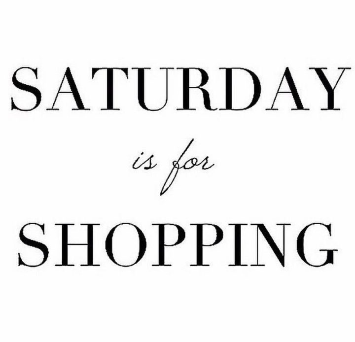 """59 Saturday Quotes - """"Saturday is for shopping!"""" - Unknown"""