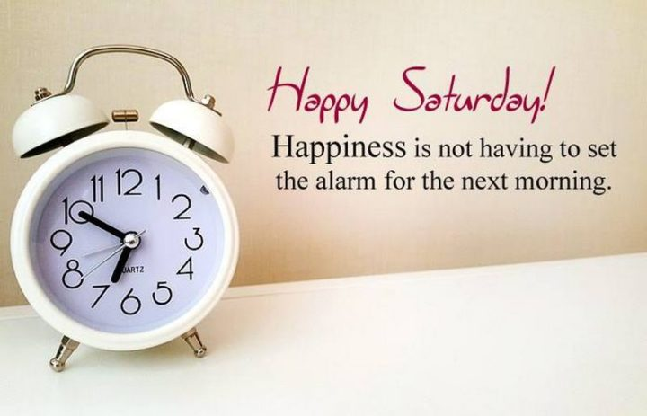 """59 Saturday Quotes - """"Happiness is not having to set the alarm for the next morning. Happy Saturday!"""" - Unknown"""