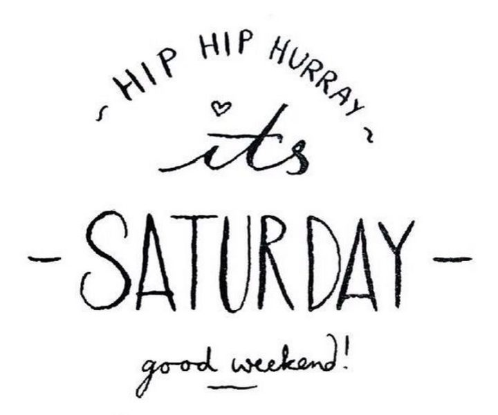 """59 Saturday Quotes - """" Hip Hip Hurray! It's Saturday. Good weekend!"""" - Unknown"""