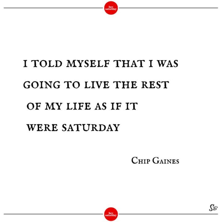 """59 Saturday Quotes - """"I told myself that I was going to live the rest of my life as if it were Saturday."""" - Chip Gaines"""