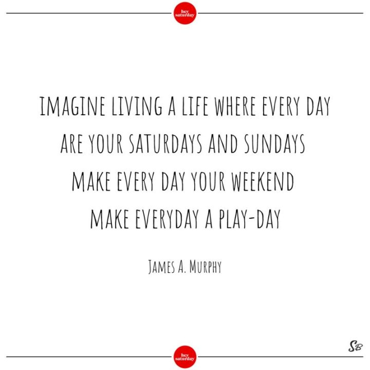 """59 Saturday Quotes - """"Imagine living a life where every day are your Saturdays and Sundays. Make every day your weekend. Make every day a play-day."""" - James A. Murphy"""