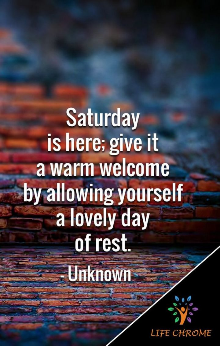 """59 Saturday Quotes - """"Saturday is here; give it a warm welcome by allowing yourself a lovely day of rest."""" - Unknown"""