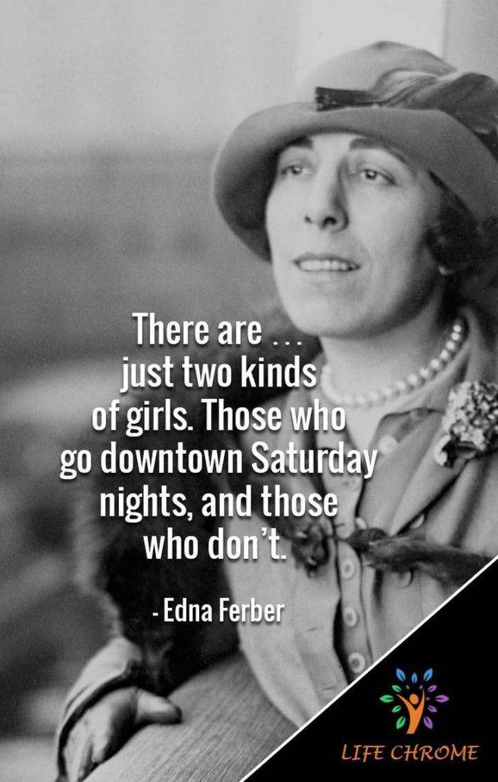 """59 Saturday Quotes - """"There are...just two kinds of girls. Those who go downtown Saturday nights, and those who don't."""" - Edna Ferber"""