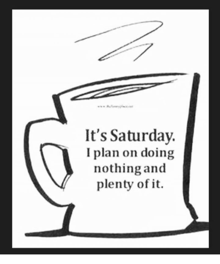 """59 Saturday Quotes - """"It's Saturday. I plan on doing nothing and plenty of it."""" - Unknown"""