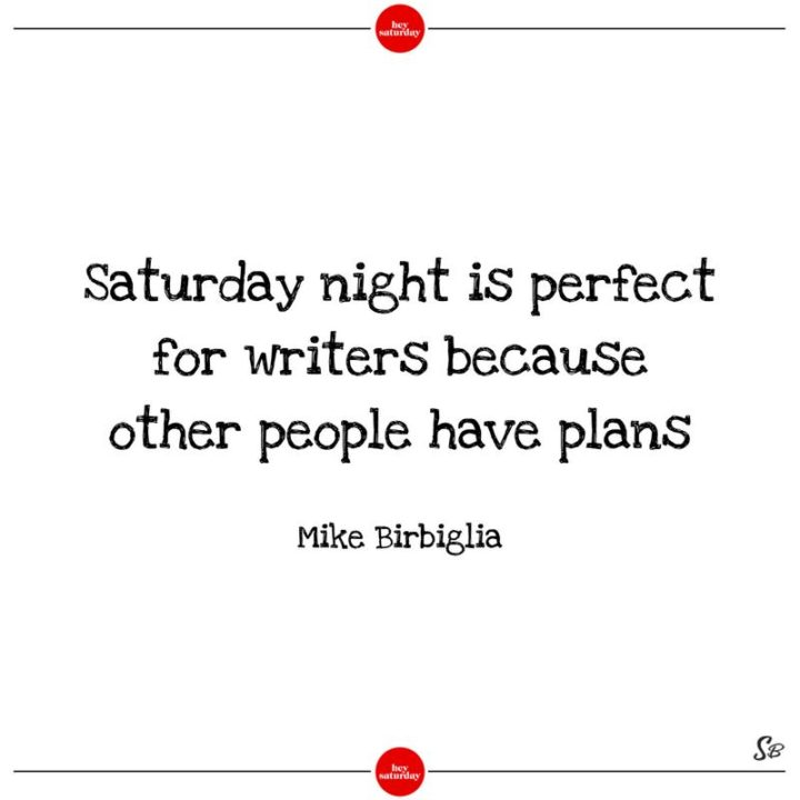 """59 Saturday Quotes - """"Saturday night is perfect for writers because other people have plans."""" - Mike Birbiglia"""