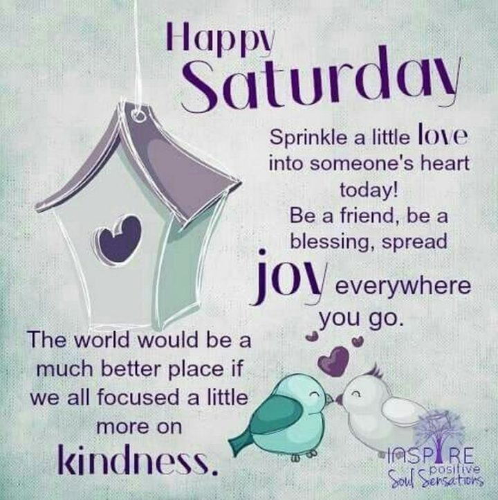"""59 Saturday Quotes - """"Happy Saturday. Sprinkle a little love into someone's heart today! Be a friend, be a blessing, spread joy everywhere you go. The world would be a much better place if we all focused a little more on kindness."""" - Unknown"""