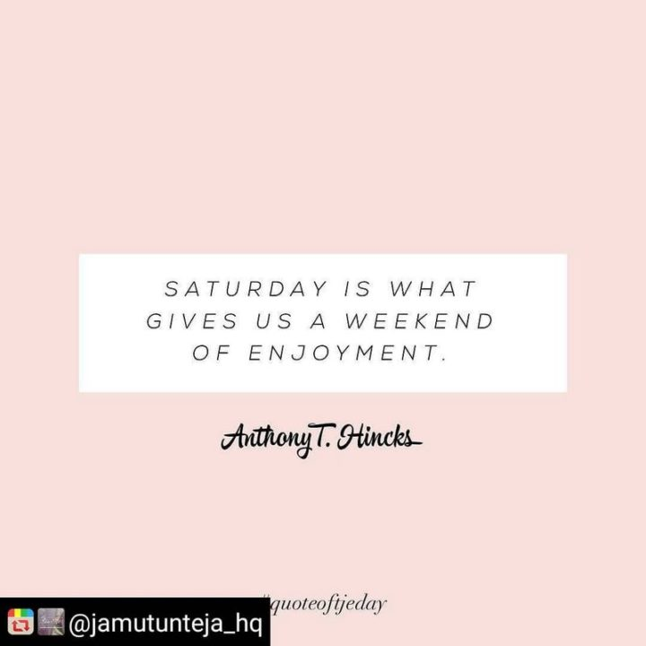 """59 Saturday Quotes - """"Saturday is what gives us a weekend of enjoyment."""" - Anthony T. Hincks"""