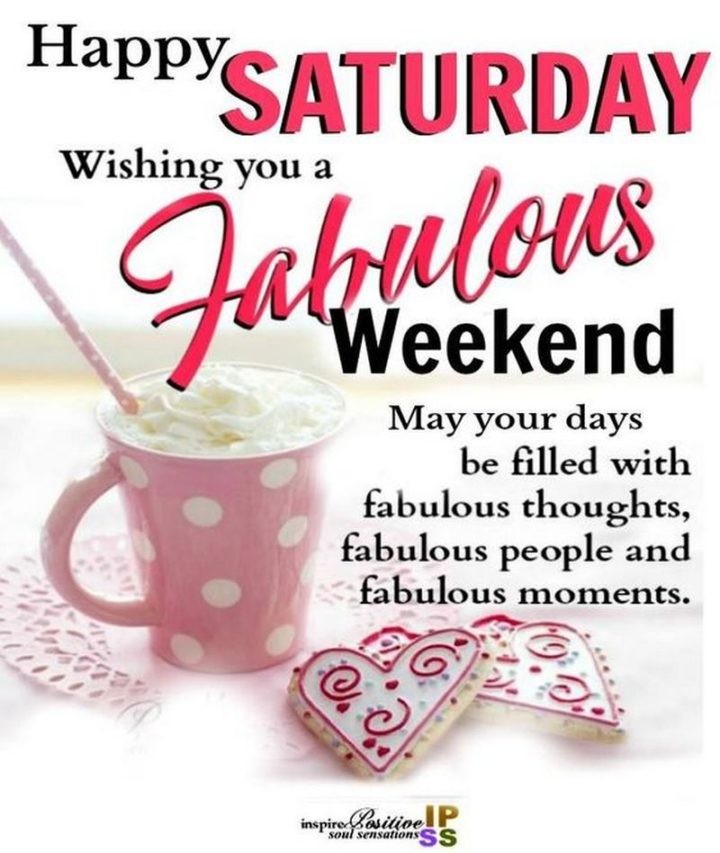 """59 Saturday Quotes - """"Happy Saturday. Wishing you a fabulous weekend. May your days be filled with fabulous thoughts, fabulous people and fabulous moments."""" - Unknown"""