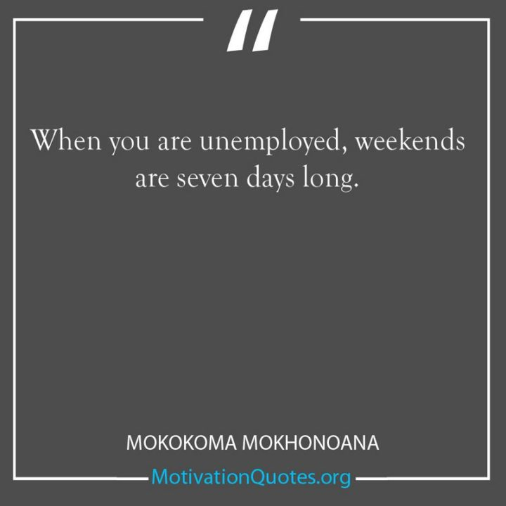 """59 Saturday Quotes - """"When you are unemployed, weekends are seven days long."""" - Mokokoma Mokhonoana"""