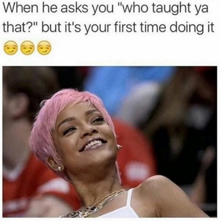 """79 Sex Memes - """"When he asks you 'who taught ya that?' but it's your first time doing it."""""""
