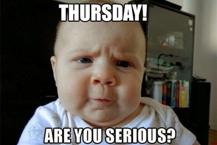 "101 Thursday Memes - ""Thursday! Are you serious?"""
