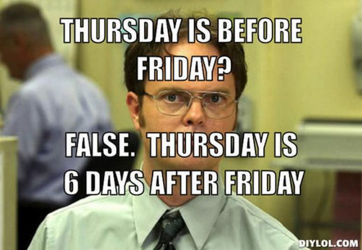 "101 Thursday Memes - ""Thursday is before Friday? False. Thursday is six days after Friday."""