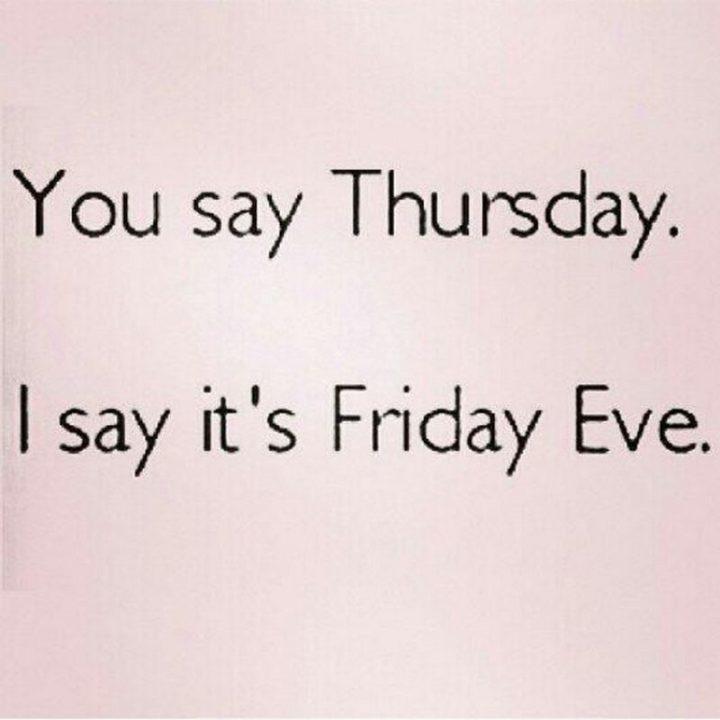 """You say Thursday. I say it's Friday eve."""