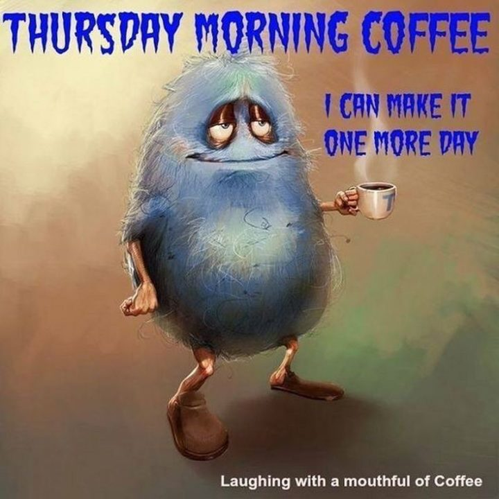 """101 Thursday Memes - """"Thursday morning coffee. I can make it one more day."""""""