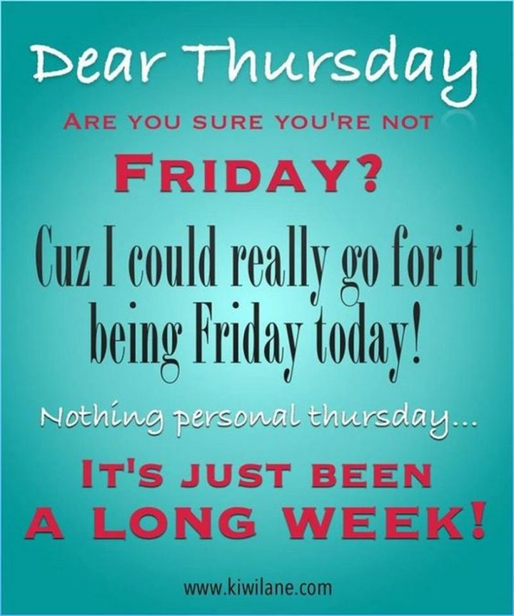 """101 Thursday Memes - """"Dear Thursday, are you sure you're not Friday? Cuz I could really go for it being Friday today! Nothing personal Thursday...It's just been a long week!"""""""