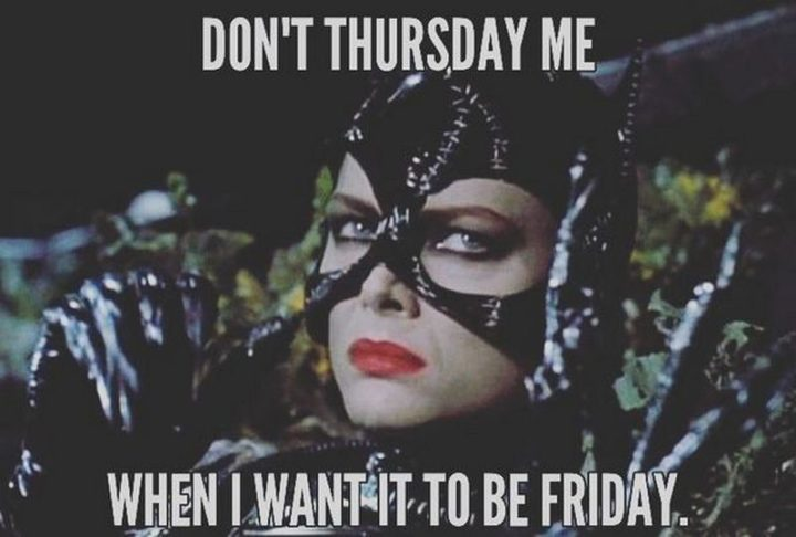 """101 Thursday Memes - """"Don't Thursday me when I want it to be Friday."""""""