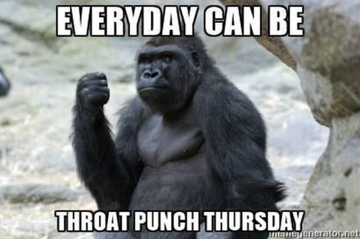 """101 Thursday Memes - """"Every day can be throat punch Thursday."""""""