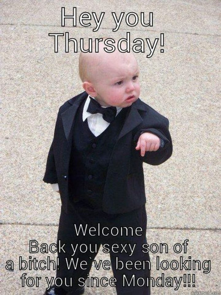 """101 Thursday Memes - """"Hey, you Thursday! Welcome back you sexy son of a [censored]! We've been looking for you since Monday!!!"""""""