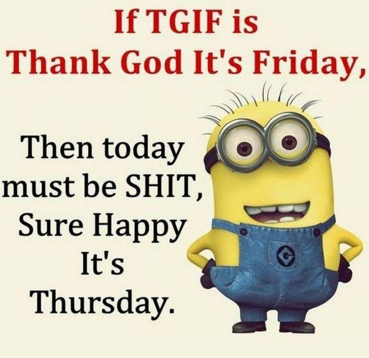 """""""If T.G.I.F. is Thank God It's Friday, then today must be S.H.I.T., Sure Happy It's Thursday."""""""