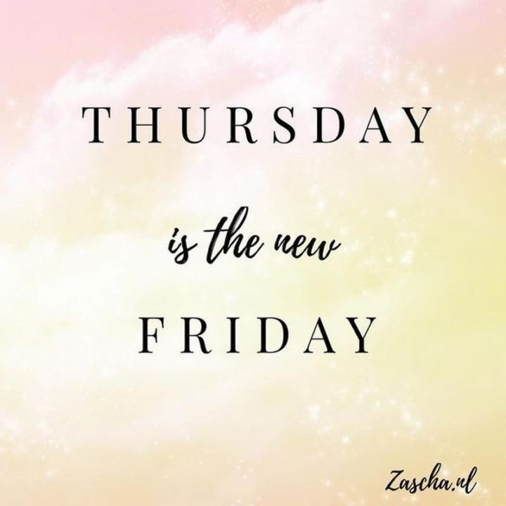 """""""Thursday is the new Friday."""""""
