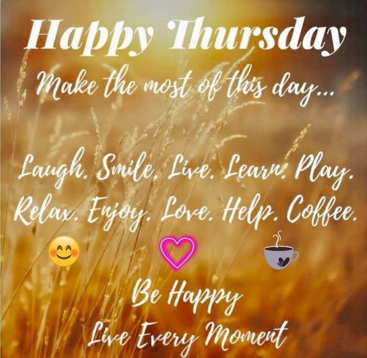 """""""Happy Thursday. Make the most of this day...Laugh. Smile. Live. Learn. Play. Relax. Enjoy. Love. Help. Coffee. Be happy. Live every moment."""""""