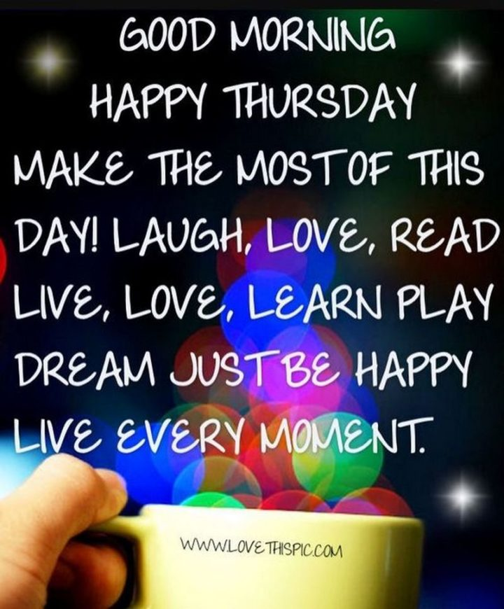 """""""Good morning. Happy Thursday. Make the most of this day! Laugh, love, read, live, love, learn, play, dream, just be happy. Live every moment."""""""