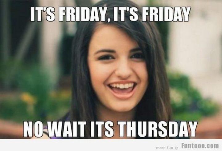 """It's Friday, it's Friday. No, wait it's Thursday."""