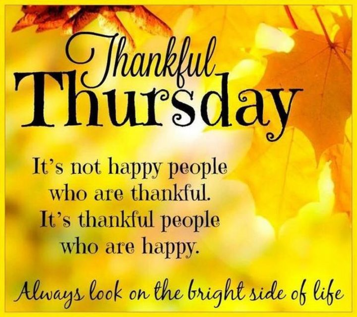 """""""Thankful Thursday. It's not happy people who are thankful. It's thankful people who are happy. Always look on the bright side of life."""""""