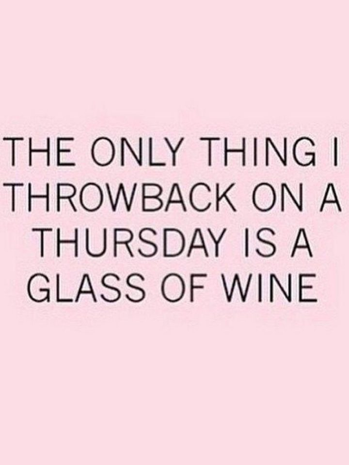 """""""The only thing I throwback on a Thursday is a glass of wine."""""""