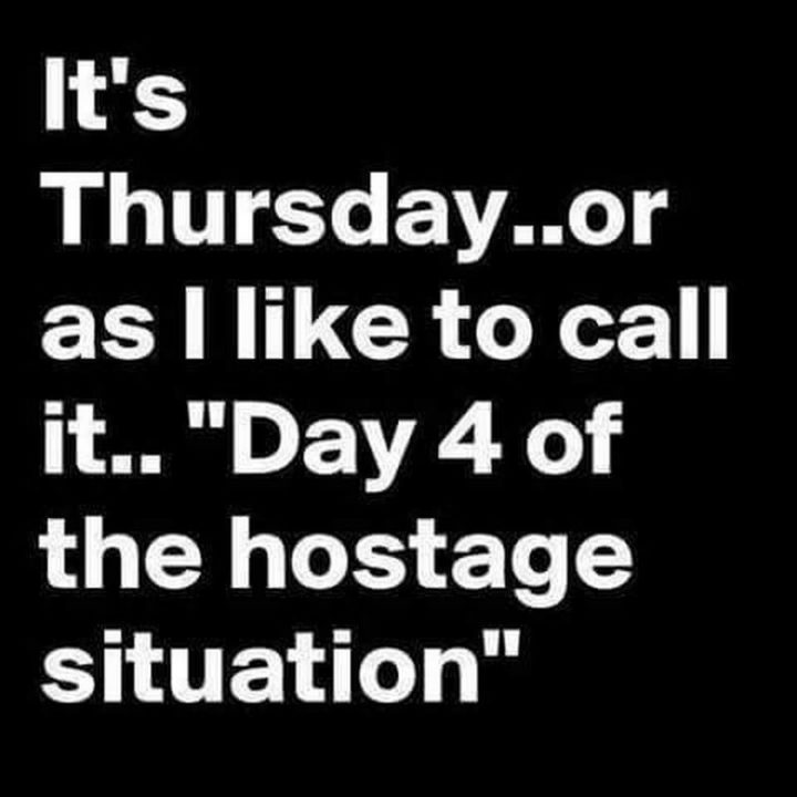"""""""It's Thursday...or as I like to call it...' Day 4 of the hostage situation '."""""""