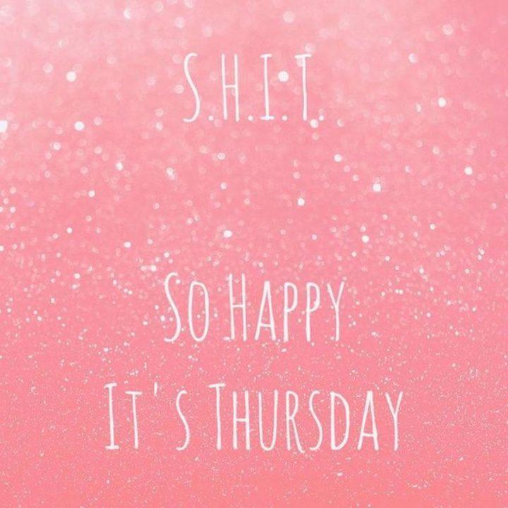 """""""S.H.I.T. So Happy It's Thursday."""