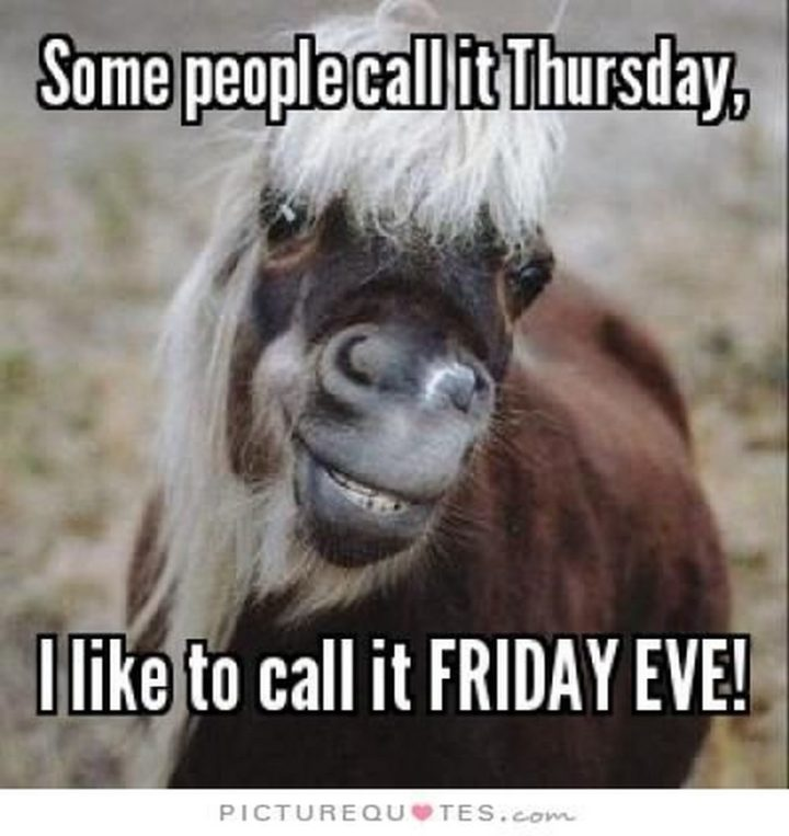 """""""Some people call it Thursday, I like to call it Friday eve!"""""""