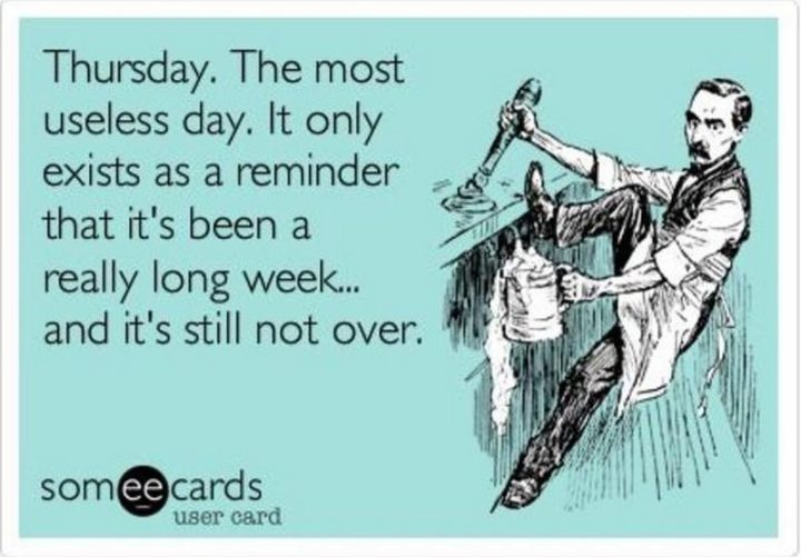 """""""Thursday. The most useless day. It only exists as a reminder that it's been a really long week...and it's still not over."""""""