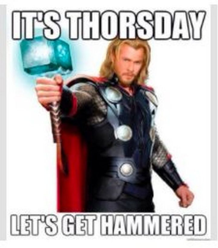 """""""It's Thorsday. Let's get hammered."""""""