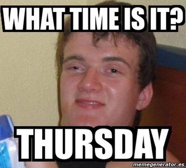 """""""What time is it? Thursday."""""""