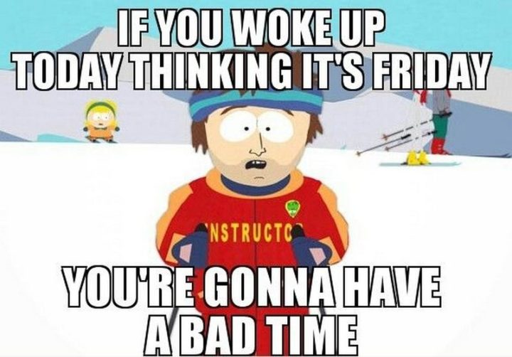 """""""If you woke up today thinking it's Friday, you're gonna have a bad time."""""""